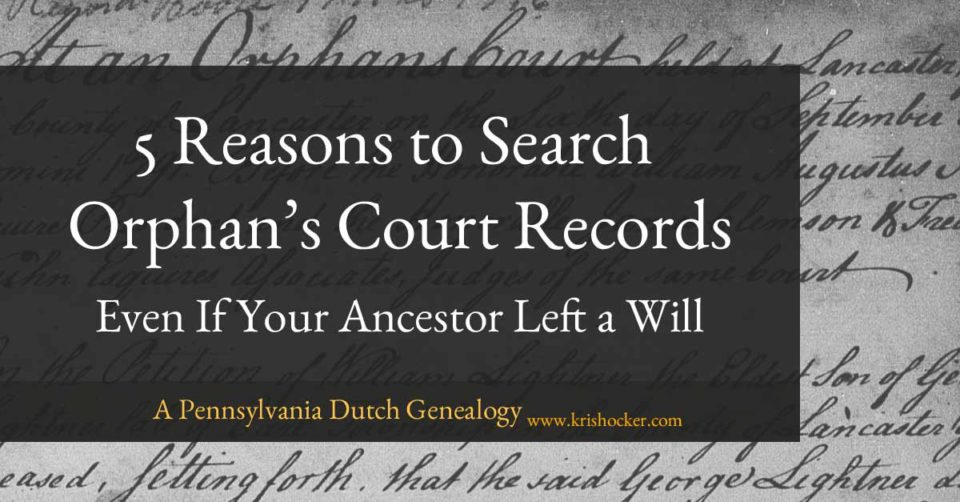 5 Reasons to Search Orphan's Court Records Even If Your Ancestor Left a Will